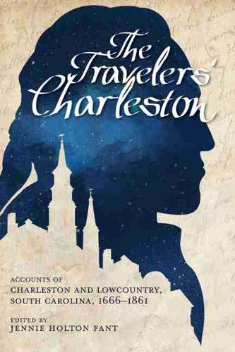 The Traveler S Charleston: Accounts of Charleston and Lowcountry, South Carolina, 1666 1861