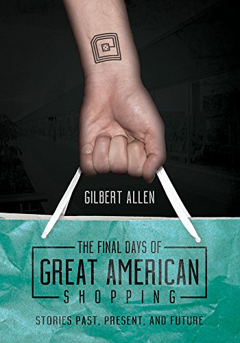The Final Days of Great American Shopping: Stories Past, Present, and Future: Gilbert Allen