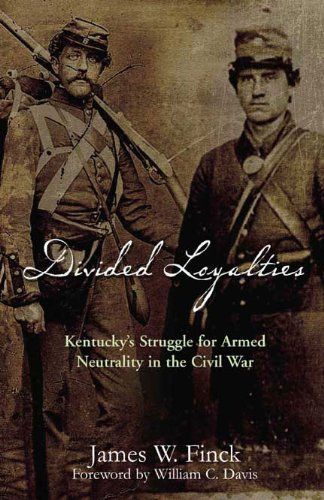Divided Loyalties: Kentucky's Struggle for Armed Neutrality: Finck, James W.