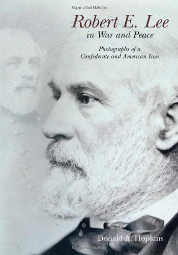 Robert E. Lee in War and Peace: The Photographic History of a Confederate and American Icon: ...