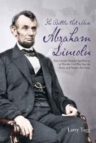 9781611211269: The Battles that Made Abraham Lincoln: How Lincoln Mastered his Enemies to Win the Civil War, Free the Slaves, and Preserve the Union