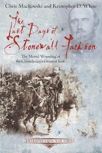 9781611211504: The Last Days of Stonewall Jackson: The Mortal Wounding of the Confederacy's Greatest Icon (Emerging Civil War Series)
