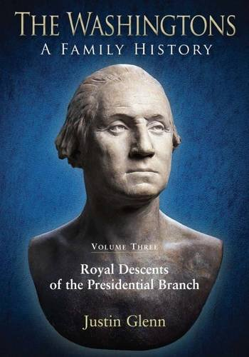 The Washingtons: A Family History: Volume Three: Royal Descents of the Presidential Branch: Justin ...