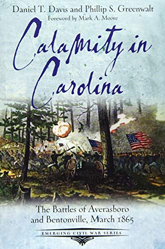 Calamity in Carolina: The Battles of Averasboro and Bentonville, March 1865 (Emerging Civil War Seri