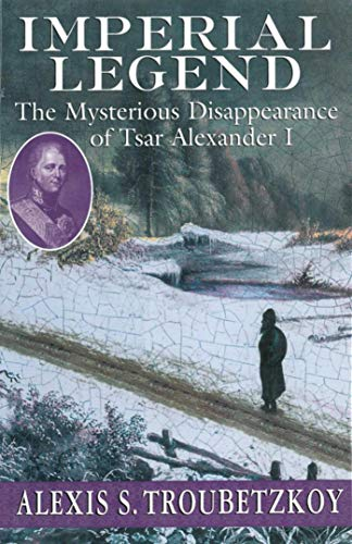 9781611457117: Imperial Legend: The Mysterious Disappearance of Tsar Alexander I