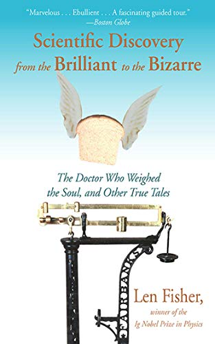 Scientific Discovery from the Brilliant to the Bizarre: The Doctor Who Weighed the Soul, and Other ...