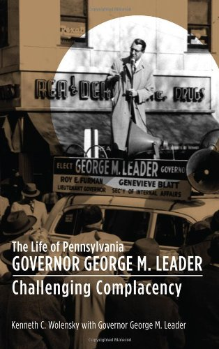 The Life of Pennsylvania Governor George M. Leader: Challenging Complacency: Wolensky, Kenneth C.