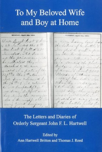 To My Beloved Wife and Boy at Home: The Letters and Diaries of Orderly Sergeant John F.L. Hartwell ...