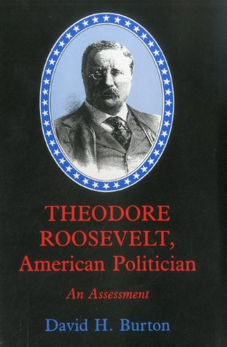 Theodore Roosevelt, American Politician: An Assessment (1611471478) by David H. Burton