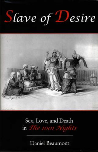 Slave of Desire: Sex, Love, and Death in the 1001 Nights: Daniel E. Beaumont