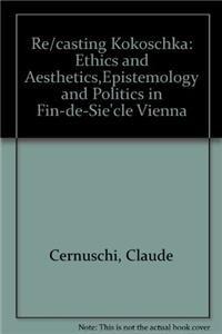 Re/Casting Kokoschka: ETHICS AND AESTHETICS,EPISTEMOLOGY AND POLITICS IN FIN-DE-SIE`CLE VIENNA...
