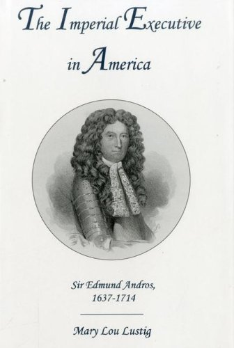 The Imperial Executive in America: Sir Edmund Andros, 1637-1714 (Hardback): Mary Lou Lustig