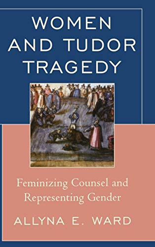Women and Tudor Tragedy: Feminizing Counsel and Representing Gender: Ward, Allyna E.