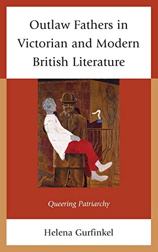 Outlaw Fathers in Victorian and Modern British Literature: Queering Patriarchy: Gurfinkel, Helena