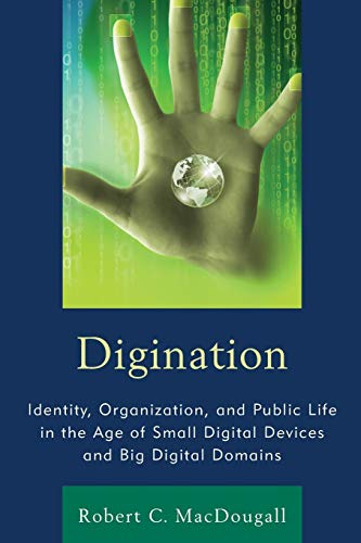 9781611476996: Digination: Identity, Organization, and Public Life in the Age of Small Digital Devices and Big Digital Domains (The Fairleigh Dickinson University Press Series in Communication Studies)