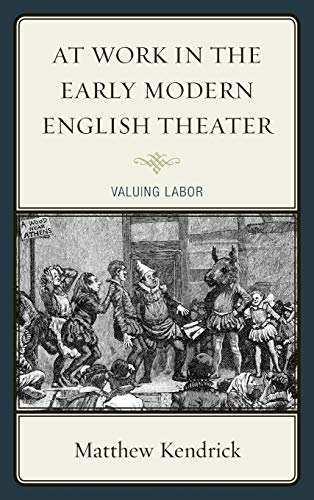 At Work in the Early Modern English Theater: Valuing Labor: Matthew Kendrick