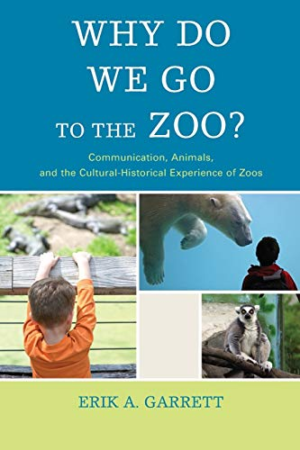 9781611478709: Why Do We Go to the Zoo?: Communication, Animals, and the Cultural-Historical Experience of Zoos (The Fairleigh Dickinson University Press Series in Communication Studies)