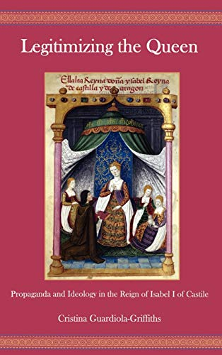 Legitimizing the Queen: Propaganda and Ideology in the Reign of Isabel I of Castile (Hardback): ...