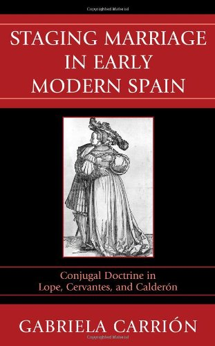 Staging Marriage in Early Modern Spain: Conjugal Doctrine in Lope, Cervantes, and Calderón: ...