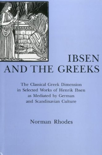 Ibsen and the Greeks: The Classical Greek Dimension in Selected Works of Henrik Ibsen As Mediated ...