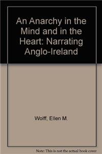 An Anarchy in the Mind and in the Heart: Narrating Anglo-Ireland (Hardback): Ellen M. Wolff