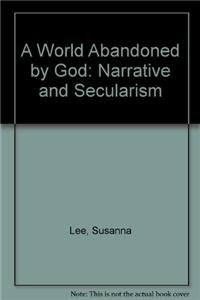 A World Abandoned by God: Narrative and Secularism (Hardback): Susanna Lee
