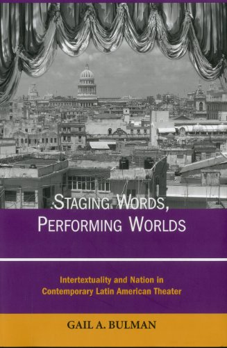 Staging Words, Performing Worlds: Intertextuality and Nation in Contemporary Latin American Theater...
