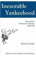 Inexorable Yankeehood: Henry James Rediscovers America, 1904-1905 (Hardback): Robin P. Hoople