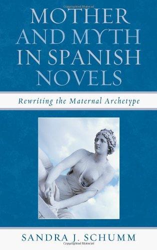 Mother and Myth in Spanish Novels: Rewriting the Matriarchal Archetype (Hardback): Sandra J. Schumm