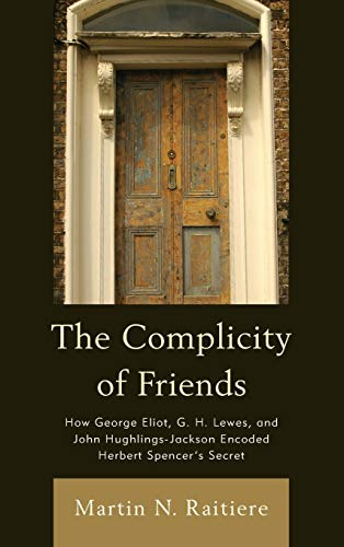 9781611484182: The Complicity of Friends: How George Eliot, G. H. Lewes, and John Hughlings-Jackson Encoded Herbert Spencer's Secret