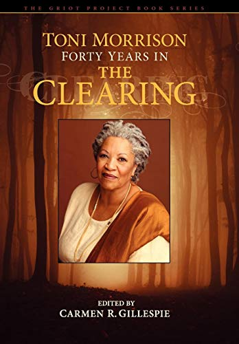 Toni Morrison Forty Years in The Clearing The Griot Project Book Series: Carmen Gillespie