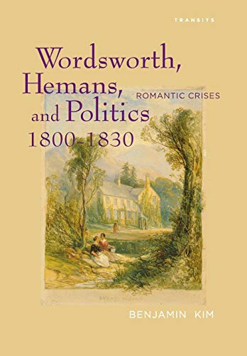 Wordsworth, Hemans, and Politics, 1800-1830: Romantic Crises (Transits: Literature, Thought & ...