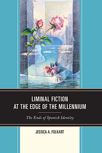 Liminal Fiction at the Edge of the Millennium: The Ends of Spanish Identity: Folkart, Jessica A.
