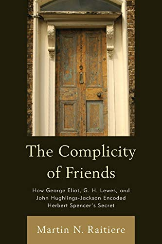 9781611485974: The Complicity of Friends: How George Eliot, G. H. Lewes, and John Hughlings-Jackson Encoded Herbert Spencer's Secret