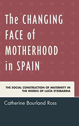 9781611487275: The Changing Face of Motherhood in Spain: The Social Construction of Maternity in the Works of Lucía Etxebarria
