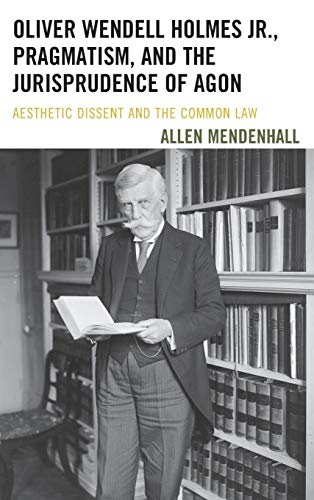 Oliver Wendell Holmes Jr., Pragmatism, and the Jurisprudence of Agon: Aesthetic Dissent and the ...