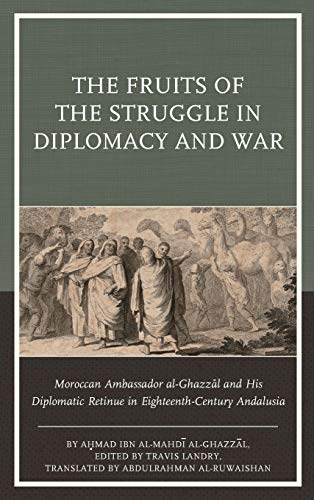 9781611488067: The Fruits of the Struggle in Diplomacy and War: Moroccan Ambassador al-Ghazzal and His Diplomatic Retinue in Eighteenth-Century Andalusia