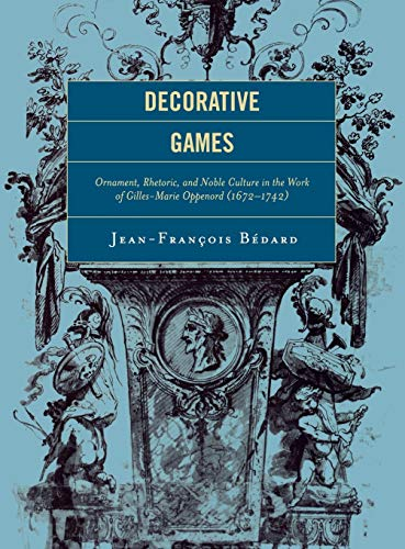 Decorative Games: Ornament, Rhetoric, and Noble Culture in the Work of Gilles-Marie Oppenord (1672-...