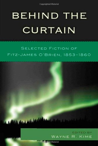 Behind the Curtain Selected Fiction of Fitz-James O'Brien, 1853-1860: Kime, Wayne R.