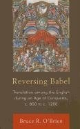 Reversing Babel: Translation Among the English During an Age of Conquests, C. 800 to C. 1200 (...