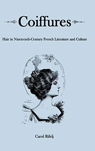 Coiffures Hair in Nineteenth-Century French Literature and Culture: Rifelj, Carol