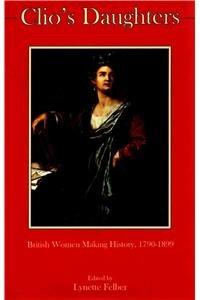 Clio s Daughters: British Women Making History, 1790-1899 (Hardback)
