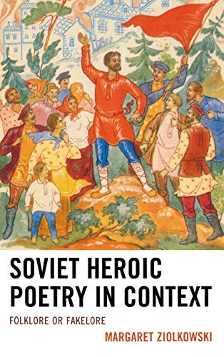 Soviet Heroic Poetry in Context: Folklore or Fakelore: Ziolkowski, Margaret