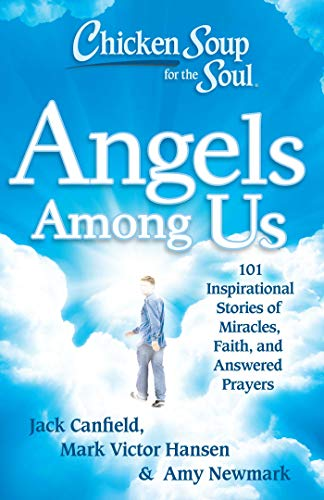 Chicken Soup for the Soul: Angels Among Us: 101 Inspirational Stories of Miracles, Faith, and ...