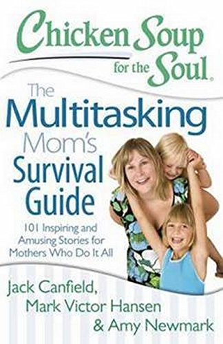 9781611599336: Chicken Soup for the Soul: The Multitasking Mom's Survival Guide: 101 Inspiring and Amusing Stories for Mothers Who Do It All
