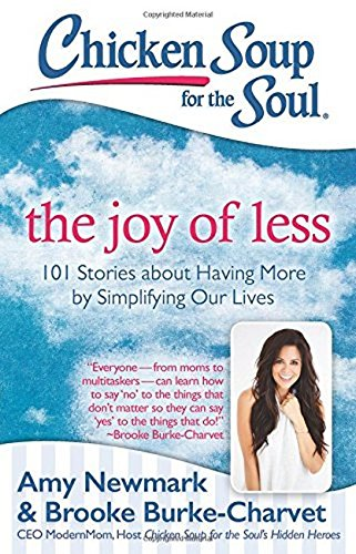 Chicken Soup for the Soul: The Joy of Less: 101 Stories about Having More by Simplifying Our Lives 9781611599572 In the Age of Disposables—fashion, phones, glasses, and even friends!—some people are finding joy by rediscovering the simple life. They
