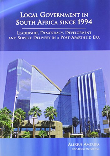 Local Government in South Africa Since 1994: Leadership, Democracy, Development and Service ...
