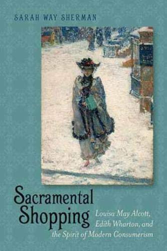9781611684223: Sacramental Shopping: Louisa May Alcott, Edith Wharton, and the Spirit of Modern Consumerism (Becoming Modern: New Nineteenth-Century Studies)