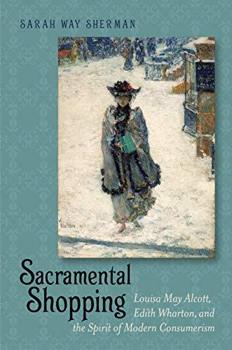 9781611684377: Sacramental Shopping: Louisa May Alcott, Edith Wharton, and the Spirit of Modern Consumerism (Becoming Modern: New Nineteenth-Century Studies)