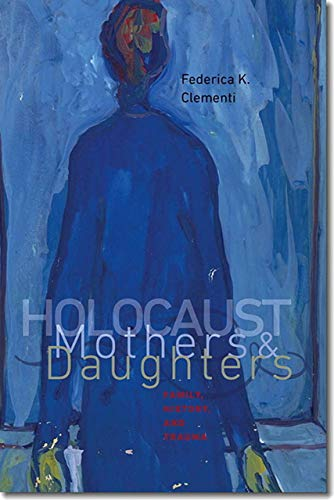 Holocaust Mothers and Daughters: Family, History, and Trauma (Hardback): Federica K Clementi